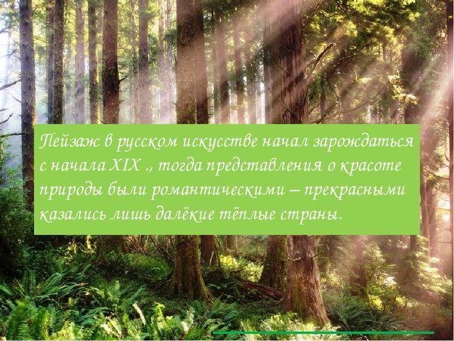 Пейзаж в русском искусстве начал зарождаться с начала XIX ., тогда представле...