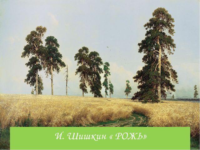 И. Шишкин « РОЖЬ»