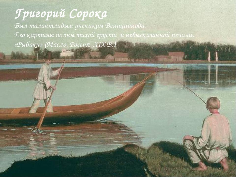 Григорий Сорока Был талантливым учеником Веницианова. Его картины полны тихой...