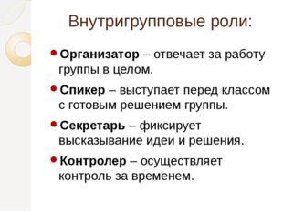 Внутригрупповые роли: Организатор – отвечает за работу группы в целом. Спикер