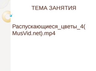 ТЕМА ЗАНЯТИЯ Распускающиеся_цветы_4(MusVid.net).mp4