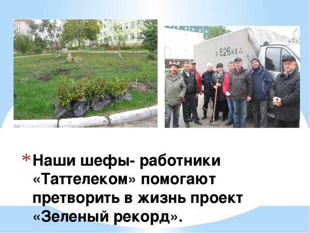 Наши шефы- работники «Таттелеком» помогают претворить в жизнь проект «Зеленый...