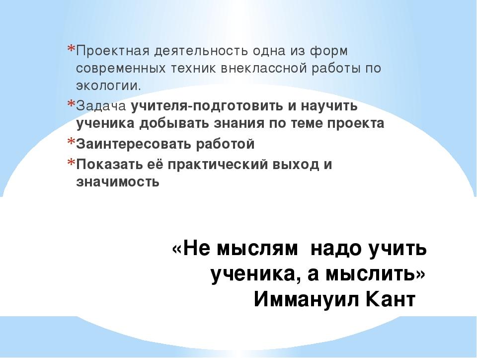 «Не мыслям надо учить ученика, а мыслить» Иммануил Кант Проектная деятельнос...