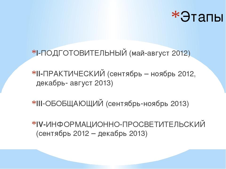 Этапы I-ПОДГОТОВИТЕЛЬНЫЙ (май-август 2012)  II-ПРАКТИЧЕСКИЙ (сентябрь – нояб...