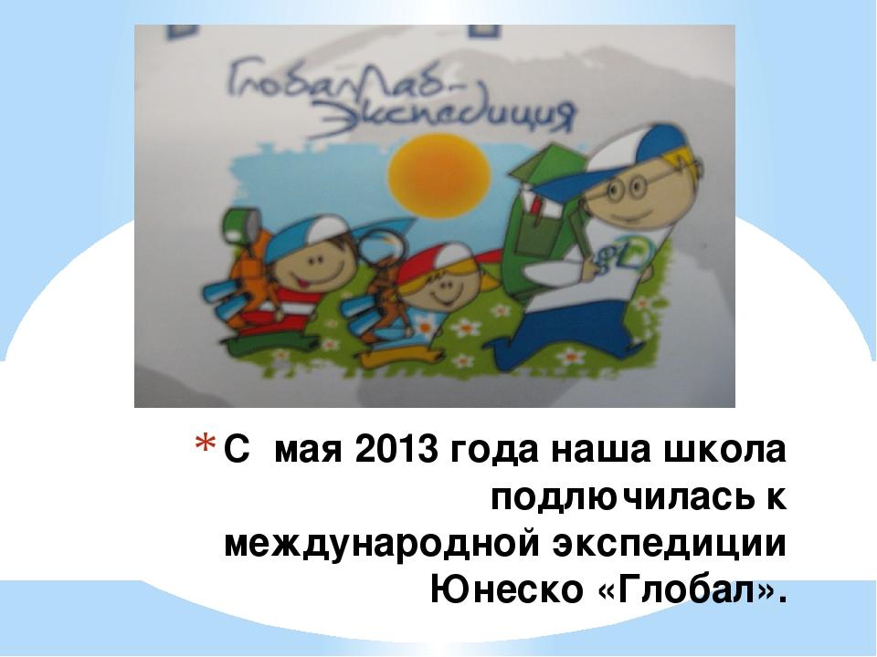 С мая 2013 года наша школа подлючилась к международной экспедиции Юнеско «Гло...