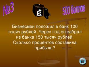 Бизнесмен положил в банк 100 тысяч рублей. Через год он забрал из банка 150 т