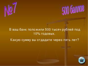 В ваш банк положили 500 тысяч рублей под 10% годовых. Какую сумму вы отдадите