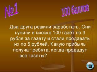 Два друга решили заработать. Они купили в киоске 100 газет по 3 рубля за газе