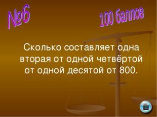 Сколько составляет одна вторая от одной четвёртой от одной десятой от 800.