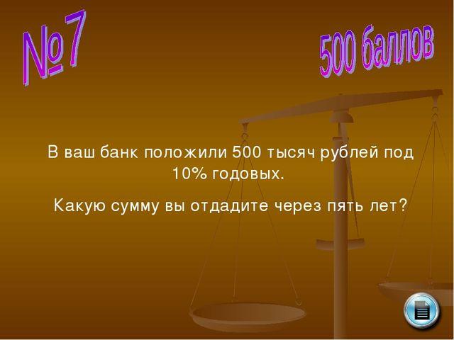 В ваш банк положили 500 тысяч рублей под 10% годовых. Какую сумму вы отдадите...