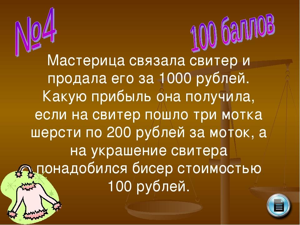 Мастерица связала свитер и продала его за 1000 рублей. Какую прибыль она полу...