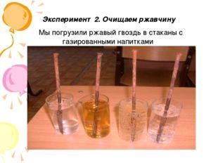 Эксперимент 2. Очищаем ржавчину Мы погрузили ржавый гвоздь в стаканы с газир