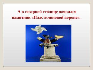 А в северной столице появился памятник «Пластилиновой вороне».