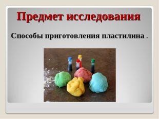 Предмет исследования Способы приготовления пластилина .