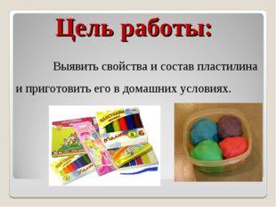 Цель работы: Выявить свойства и состав пластилина и приготовить его в домашни