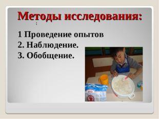 Методы исследования: 1 Проведение опытов 2. Наблюдение. 3. Обобщение. ;