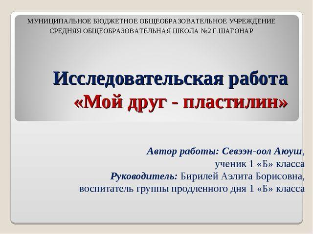 Исследовательская работа «Мой друг - пластилин» Автор работы: Севээн-оол Аюуш...