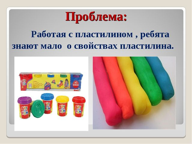 Проблема: Работая с пластилином , ребята знают мало о свойствах пластилина.
