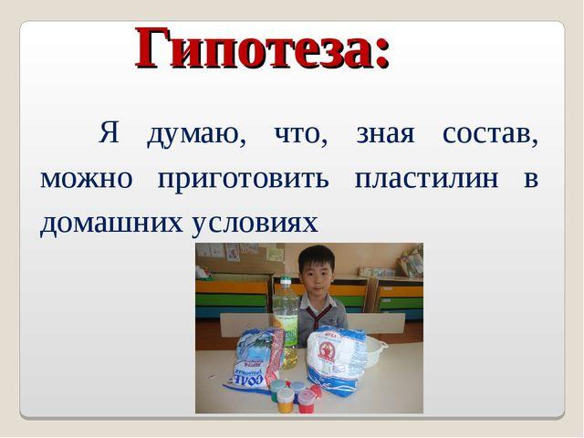 Гипотеза: Я думаю, что, зная состав, можно приготовить пластилин в домашних...