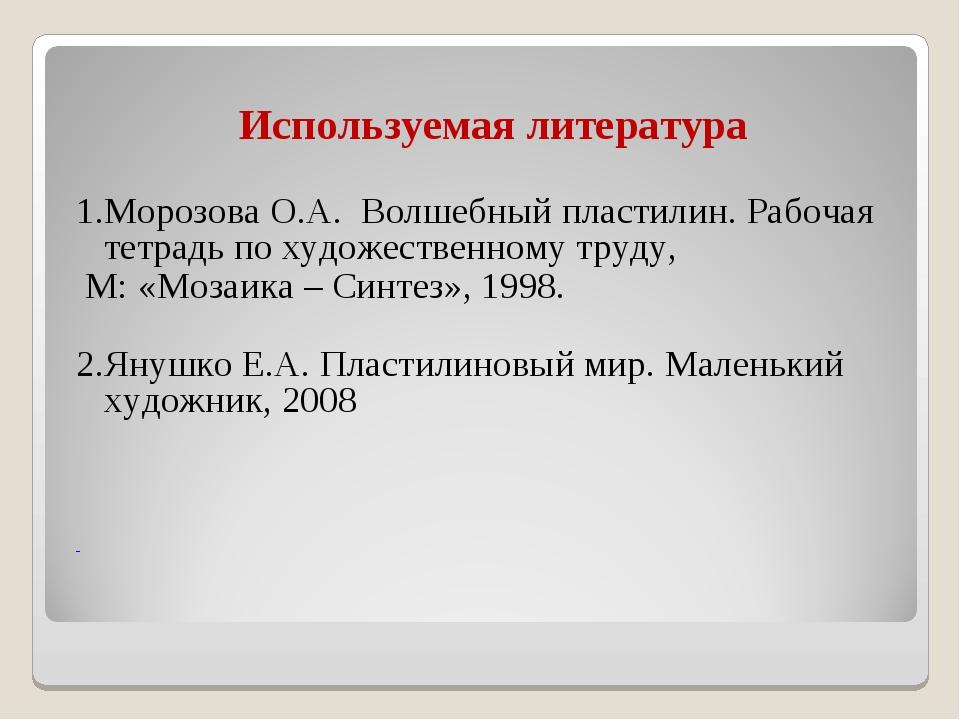 Используемая литература 1.Морозова О.А. Волшебный пластилин. Рабочая тетрадь...