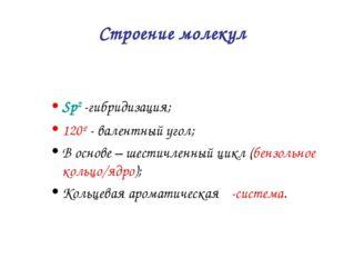 Строение молекул Sp2 -гибридизация; 120º - валентный угол; В основе – шестичл
