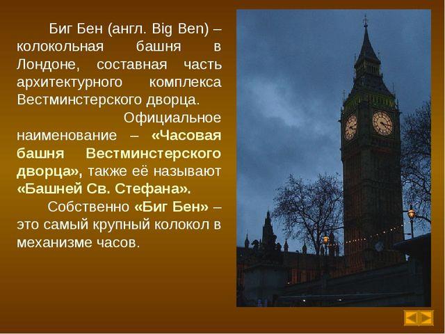 Биг Бен (англ. Big Ben) – колокольная башня в Лондоне, составная часть архит...