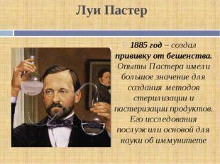 Луи Пастер 1885 год – создал прививку от бешенства. Опыты Пастера имели больш