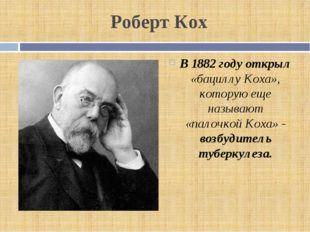 Роберт Кох В 1882 году открыл «бациллу Коха», которую еще называют «палочкой