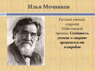 Илья Мечников Русский ученый, лауреат Нобелевской премии, Создатель учения о