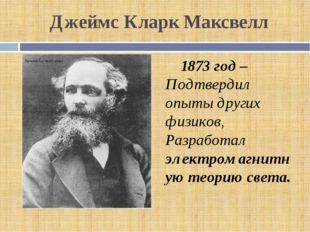 Джеймс Кларк Максвелл 1873 год – Подтвердил опыты других физиков, Разработал