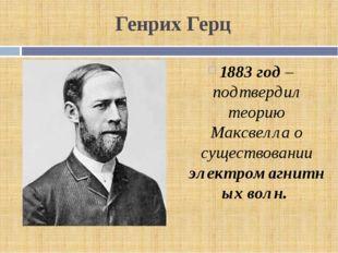 Генрих Герц 1883 год – подтвердил теорию Максвелла о существовании электромаг