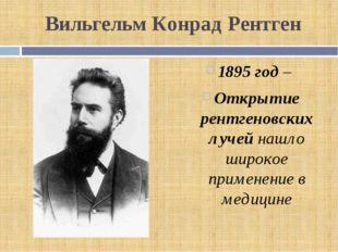 Вильгельм Конрад Рентген 1895 год – Открытие рентгеновских лучей нашло широко