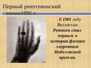 Первый рентгеновский снимок1896 г. В 1901 году Вильгельм Рентген стал первым