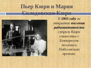Пьер Кюри и Мария Склодовская-Кюри В 1903 году за открытие явления радиоактив