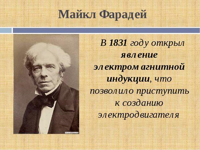 Майкл Фарадей В 1831 году открыл явление электромагнитной индукции, что позво...