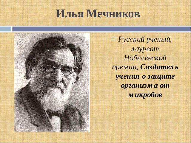 Илья Мечников Русский ученый, лауреат Нобелевской премии, Создатель учения о...