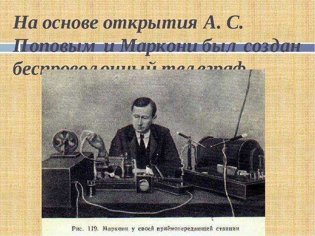 На основе открытия А. С. Поповым и Маркони был создан беспроволочный телеграф