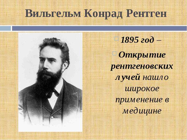 Вильгельм Конрад Рентген 1895 год – Открытие рентгеновских лучей нашло широко...
