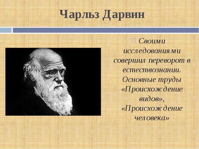 Чарльз Дарвин Своими исследованиями совершил переворот в естествознании. Осно...