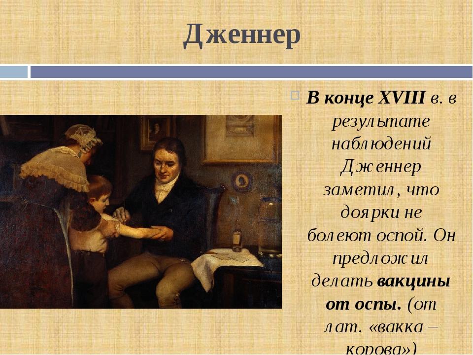 Дженнер В конце XVIII в. в результате наблюдений Дженнер заметил, что доярки...