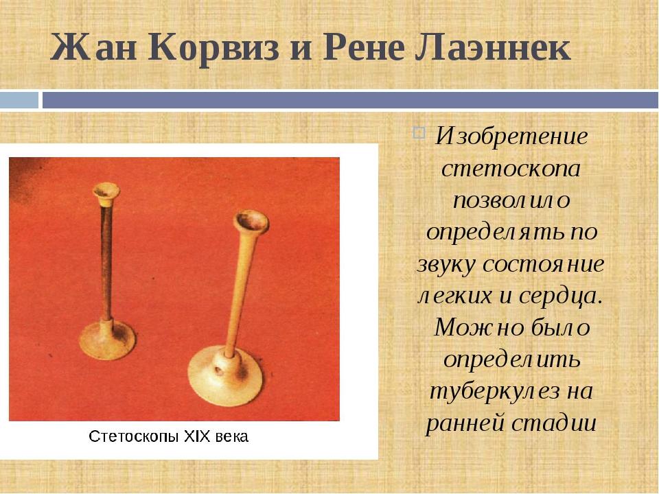 Жан Корвиз и Рене Лаэннек Изобретение стетоскопа позволило определять по звук...
