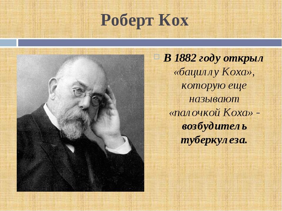 Роберт Кох В 1882 году открыл «бациллу Коха», которую еще называют «палочкой...