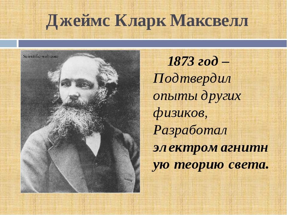 Джеймс Кларк Максвелл 1873 год – Подтвердил опыты других физиков, Разработал...