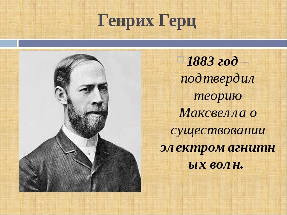 Генрих Герц 1883 год – подтвердил теорию Максвелла о существовании электромаг...