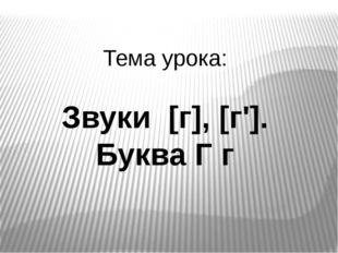 Тема урока: Звуки [г], [г']. Буква Г г