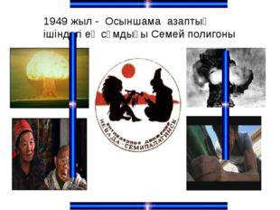 1949 жыл - Осыншама азаптың iшiндегi ең сұмдығы Семей полигоны