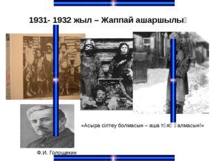 1931- 1932 жыл – Жаппай ашаршылық «Асыра сілтеу болмасын – аша тұяқ қалмасын!
