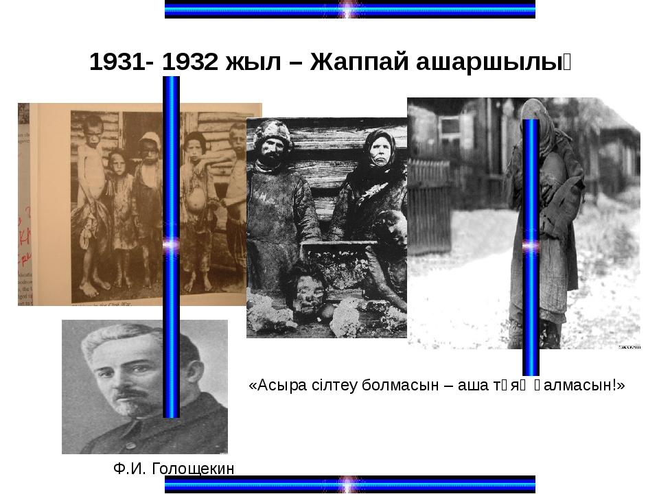 1931- 1932 жыл – Жаппай ашаршылық «Асыра сілтеу болмасын – аша тұяқ қалмасын!...