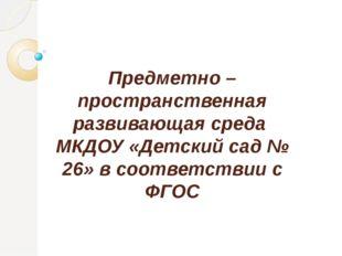 Предметно –пространственная развивающая среда МКДОУ «Детский сад № 26» в соот