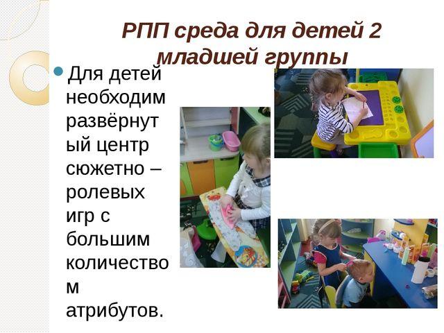 РПП среда для детей 2 младшей группы Для детей необходим развёрнутый центр сю...